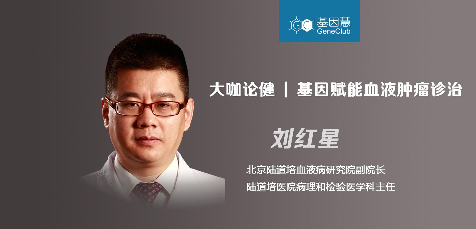 大咖论健75期 | 陆道培血液病研究院副院长刘红星:基因赋能血液肿瘤诊治