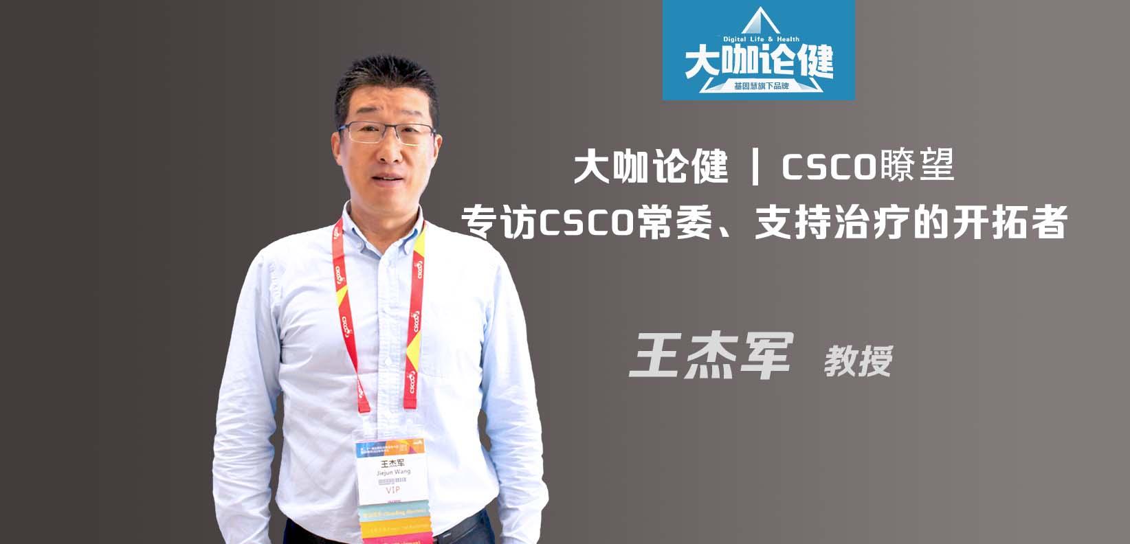 CSCO瞭望&大咖论健80期 | 专访CSCO常委、支持治疗的开拓者王杰军教授